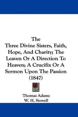 The Three Divine Sisters, Faith, Hope, And Charity; The Leaven Or A Direction To Heaven; A Crucifix Or A Sermon Upon The Passion (1847) by Thomas Adams