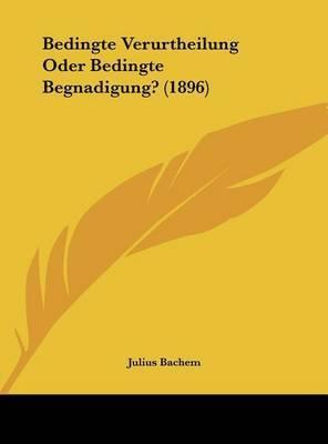 Bedingte Verurtheilung Oder Bedingte Begnadigung? (1896) by Julius Bachem