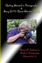 Getting Started in Photography & Sony A100: Great Starter Dslr by Shawn M. Tomlinson