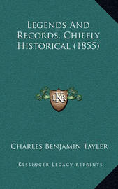 Legends and Records, Chiefly Historical (1855) by Charles Benjamin Tayler