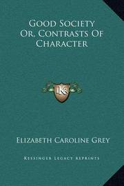 Good Society Or, Contrasts of Character by Elizabeth Caroline Grey