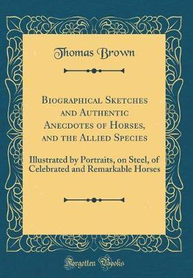 Biographical Sketches and Authentic Anecdotes of Horses, and the Allied Species by Thomas Brown