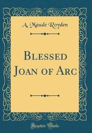 Blessed Joan of Arc (Classic Reprint) by A Maude Royden image