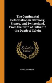 The Continental Reformation in Germany, France, and Switzerland, from the Birth of Luther to the Death of Calvin by Alfred Plummer image