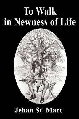 To Walk in Newness of Life by Jehan St Marc