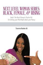 Next Level Woman Series: Black, Female, & Rising: Book 1: The Black Woman's Starter Kit for Getting Your Mind Right about Your Money by Traverro Harden-Ali