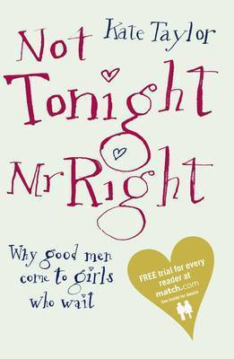 Not Tonight, Mr Right: Why Good Men Come to Girls Who Wait by Kate Taylor image