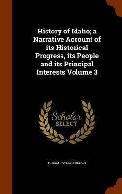 History of Idaho; A Narrative Account of Its Historical Progress, Its People and Its Principal Interests Volume 3 by Hiram Taylor French