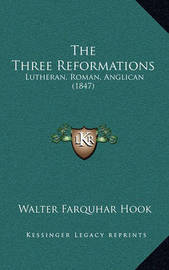 The Three Reformations: Lutheran, Roman, Anglican (1847) by Walter Farquhar Hook