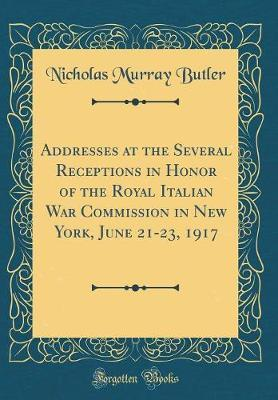 Addresses at the Several Receptions in Honor of the Royal Italian War Commission in New York, June 21-23, 1917 (Classic Reprint) by Nicholas Murray Butler