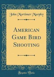 American Game Bird Shooting (Classic Reprint) by John Mortimer Murphy