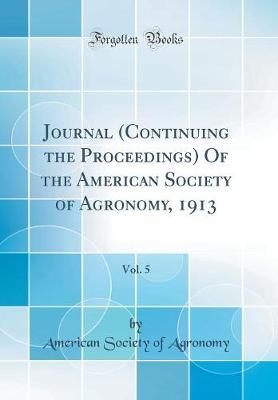 Journal (Continuing the Proceedings) of the American Society of Agronomy, 1913, Vol. 5 (Classic Reprint) by American Society of Agronomy