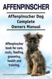 Affenpinscher. Affenpinscher Dog Complete Owners Manual. Affenpinscher Book for Care, Costs, Feeding, Grooming, Health and Training. by Asia Moore