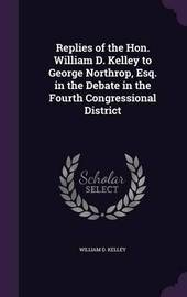 Replies of the Hon. William D. Kelley to George Northrop, Esq. in the Debate in the Fourth Congressional District by William D. Kelley