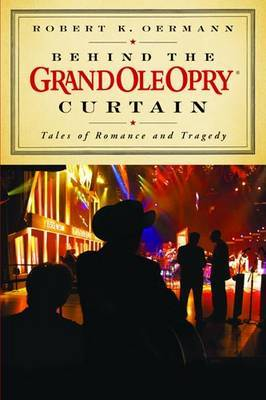 Behind the Grand Ole Opry Curtain by Robert K. Oermann