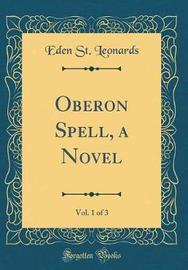 Oberon Spell, a Novel, Vol. 1 of 3 (Classic Reprint) by Eden St Leonards image
