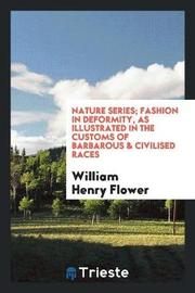 Nature Series; Fashion in Deformity, as Illustrated in the Customs of Barbarous & Civilised Races by William Henry Flower