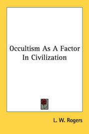 Occultism as a Factor in Civilization by L.W. Rogers