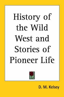 History of the Wild West and Stories of Pioneer Life by D.M. Kelsey