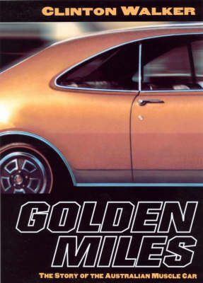 Golden Miles: The Story of the Australian Muscle Car by Clinton Walker