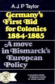 Germany's First Bid for Colonies, 1884-1885 by A.J.P. Taylor