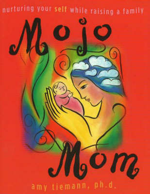 Mojo Mom: Nurturing Your Self While Raising a Family by Amy Tiemann