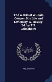 The Works of William Cowper; His Life and Letters by W. Hayley, Ed. by T.S. Grimshawe by William Cowper
