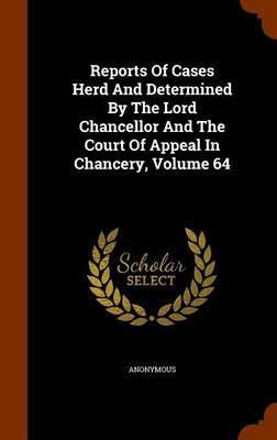 Reports of Cases Herd and Determined by the Lord Chancellor and the Court of Appeal in Chancery, Volume 64 by * Anonymous