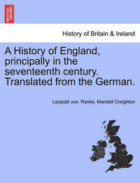 A History of England, Principally in the Seventeenth Century. Translated from the German. by Leopold Von Ranke