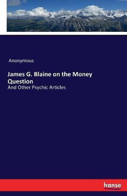 James G. Blaine on the Money Question by * Anonymous image