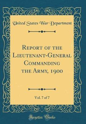 Report of the Lieutenant-General Commanding the Army, 1900, Vol. 7 of 7 (Classic Reprint) by United States War Department