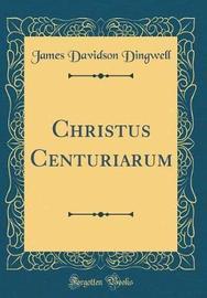 Christus Centuriarum (Classic Reprint) by James Davidson Dingwell image