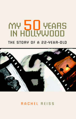My 50 Years in Hollywood: The Story of a 22-Year-Old by Rachel Reiss