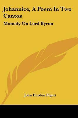 Johannice, A Poem In Two Cantos: Monody On Lord Byron: And Other Poems (1832) by John Dryden Pigott