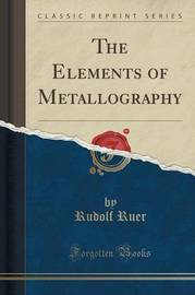The Elements of Metallography (Classic Reprint) by Rudolf Ruer