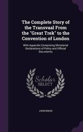 The Complete Story of the Transvaal from the Great Trek to the Convention of London by John Nixon