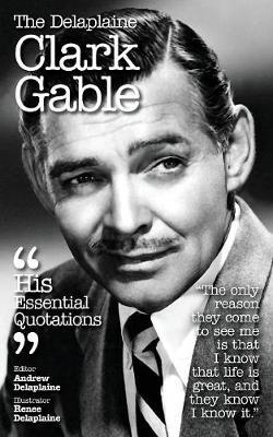 The Delaplaine Clark Gable - His Essential Quotations by Andrew Delaplaine