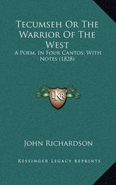 Tecumseh or the Warrior of the West: A Poem, in Four Cantos; With Notes (1828) by (John) Richardson