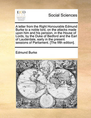 A Letter from the Right Honourable Edmund Burke to a Noble Lord, on the Attacks Made Upon Him and His Pension, in the House of Lords, by the Duke of Bedford and the Earl of Lauderdale, Early in the Present Sessions of Parliament. [The Fifth Edition]. by Edmund Burke