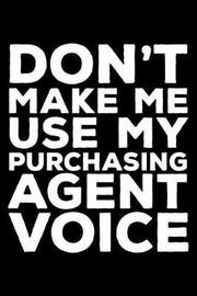 Don't Make Me Use My Purchasing Agent Voice by Creative Juices Publishing