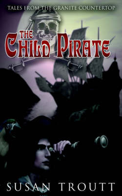 The Child Pirate: Tales from the Granite Countertop by Susan Troutt