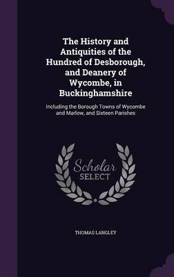 The History and Antiquities of the Hundred of Desborough, and Deanery of Wycombe, in Buckinghamshire by Thomas Langley