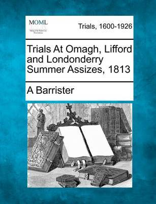 Trials at Omagh, Lifford and Londonderry Summer Assizes, 1813 by Barrister