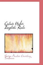 Calais Under English Rule by George Amelius Crawshay Sandeman