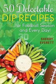 50 Delectable Dip Recipes by Sherry Everett