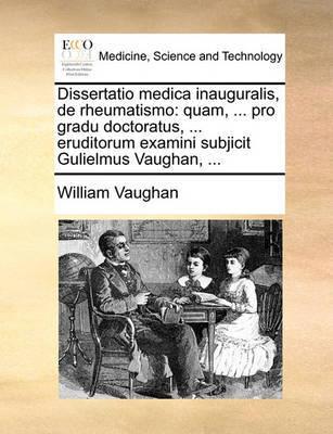 Dissertatio Medica Inauguralis, de Rheumatismo: Quam, ... Pro Gradu Doctoratus, ... Eruditorum Examini Subjicit Gulielmus Vaughan, ... by William Vaughan