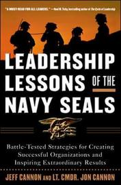 Leadership Lessons of the Navy SEALS: Battle-Tested Strategies for Creating Successful Organizations and Inspiring Extraordinary Results by Jeff Cannon