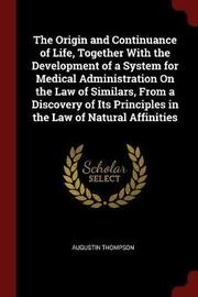 The Origin and Continuance of Life, Together with the Development of a System for Medical Administration on the Law of Similars, from a Discovery of Its Principles in the Law of Natural Affinities by Augustin Thompson image