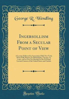 Ingersollism from a Secular Point of View by George R. Wendling