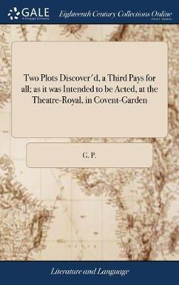 Two Plots Discover'd, a Third Pays for All; As It Was Intended to Be Acted, at the Theatre-Royal, in Covent-Garden by G. P.